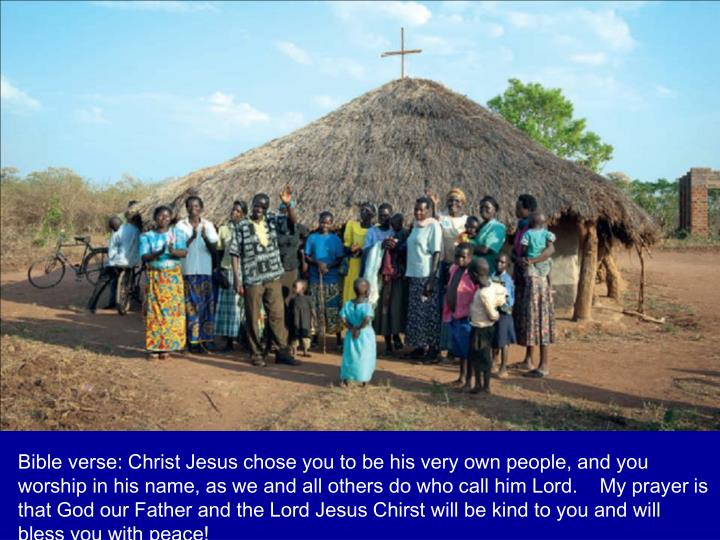 Bible verse: Christ Jesus chose you to be his very own people, and you worship in his name, as we and all others do who call him Lord.    My prayer is that God our Father and the Lord Jesus Chirst will be kind to you and will bless you with peace!