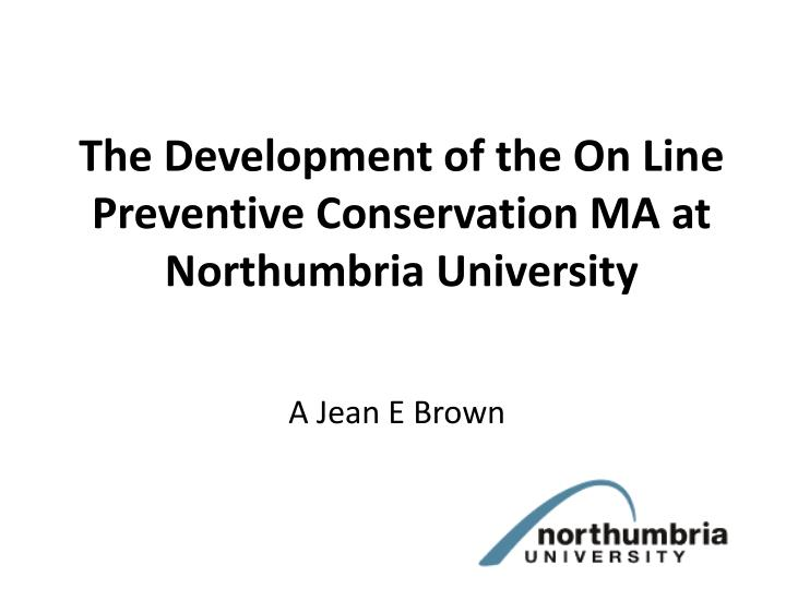 the development of the on line preventive conservation ma at northumbria university n.