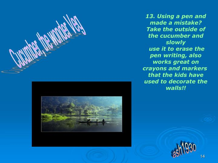 13. Using a pen and made a mistake? Take the outside of the cucumber and slowly
