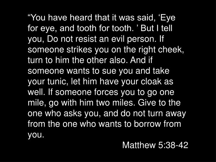 """""""You have heard that it was said, 'Eye for eye, and tooth for tooth. ' But I tell you, Do not resist an evil person. If someone strikes you on the right cheek, turn to him the other also. And if someone wants to sue you and take your tunic, let him have your cloak as well. If someone forces you to go one mile, go with him two miles. Give to the one who asks you, and do not turn away from the one who wants to borrow from you."""