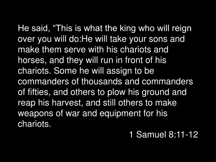 """He said, """"This is what the king who will reign over you will do:He will take your sons and make them serve with his chariots and horses, and they will run in front of his chariots. Some he will assign to be commanders of thousands and commanders of fifties, and others to plow his ground and reap his harvest, and still others to make weapons of war and equipment for his chariots."""