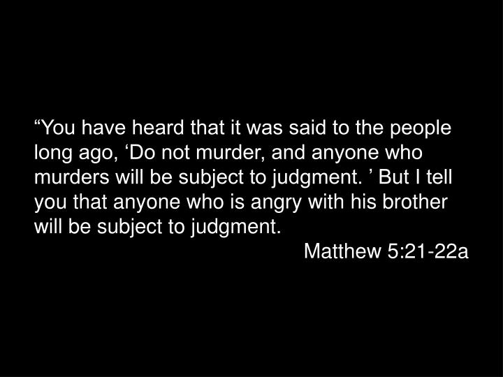 """""""You have heard that it was said to the people long ago, 'Do not murder, and anyone who murders will be subject to judgment. ' But I tell you that anyone who is angry with his brother will be subject to judgment."""