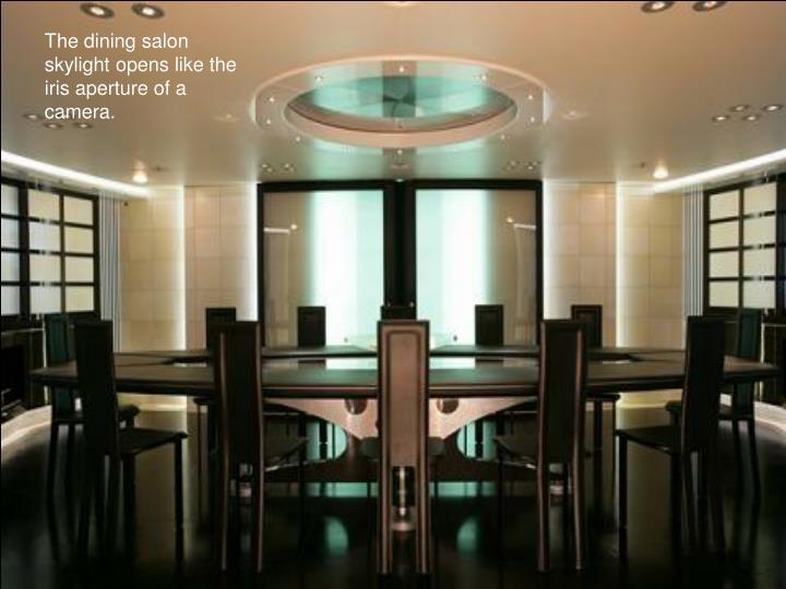 The dining salon skylight opens like the iris aperture of a camera.