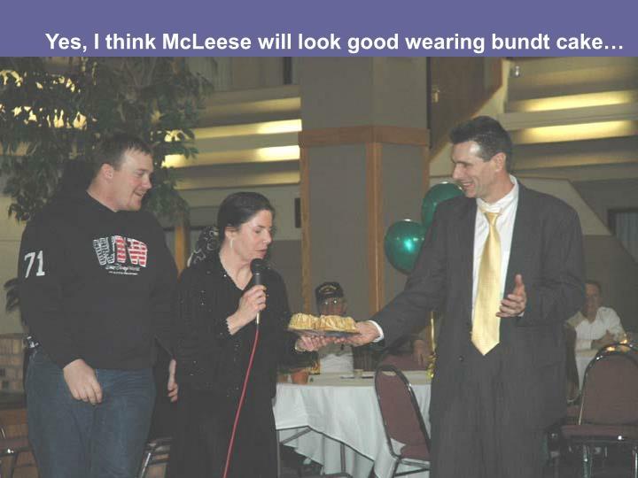 Yes, I think McLeese will look good wearing bundt cake…