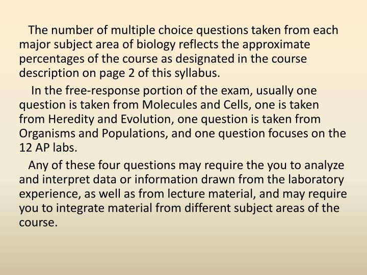 The number of multiple choice questions taken from each major subject area of biology reflects the approximate percentages of the course as designated in the course description on page 2 of this syllabus.