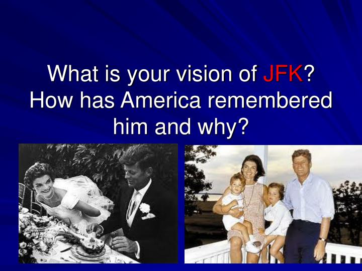 What is your vision of jfk how has america remembered him and why