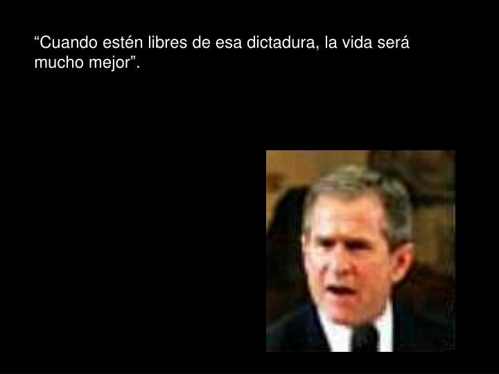 """""""Cuando estén libres de esa dictadura, la vida será mucho mejor""""."""