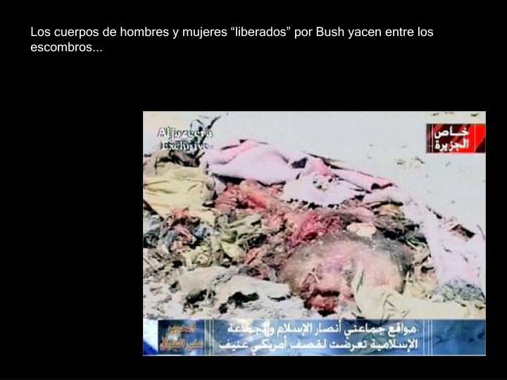 """Los cuerpos de hombres y mujeres """"liberados"""" por Bush yacen entre los escombros..."""