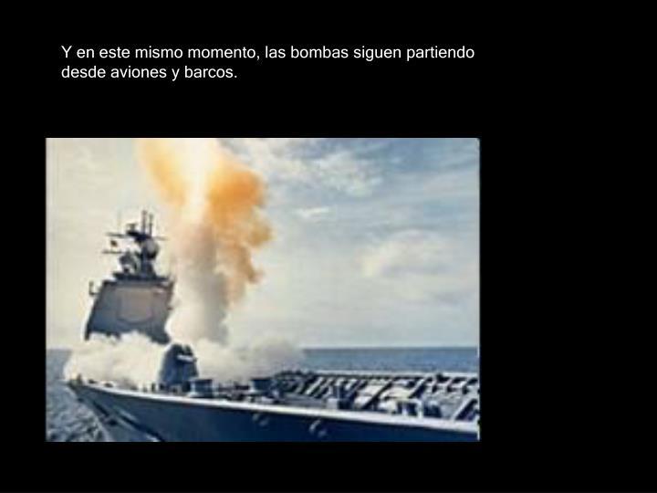 Y en este mismo momento, las bombas siguen partiendo desde aviones y barcos.