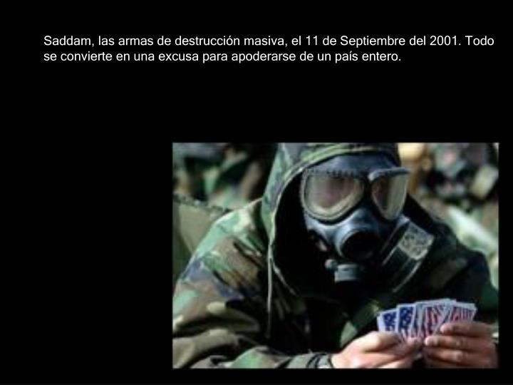 Saddam, las armas de destrucción masiva, el 11 de Septiembre del 2001. Todo se convierte en una excusa para apoderarse de un país entero.