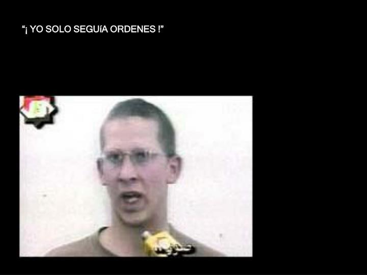 """""""¡ YO SOLO SEGUíA ORDENES !"""""""