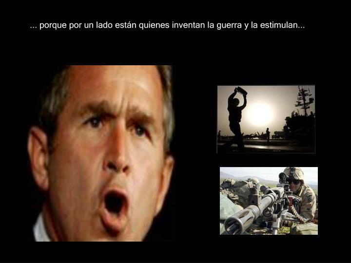 ... porque por un lado están quienes inventan la guerra y la estimulan...