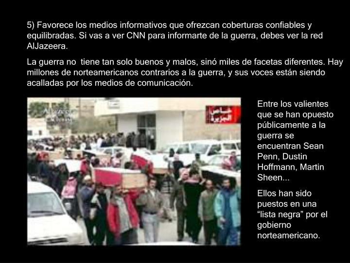 5) Favorece los medios informativos que ofrezcan coberturas confiables y equilibradas. Si vas a ver CNN para informarte de la guerra, debes ver la red  AlJazeera.