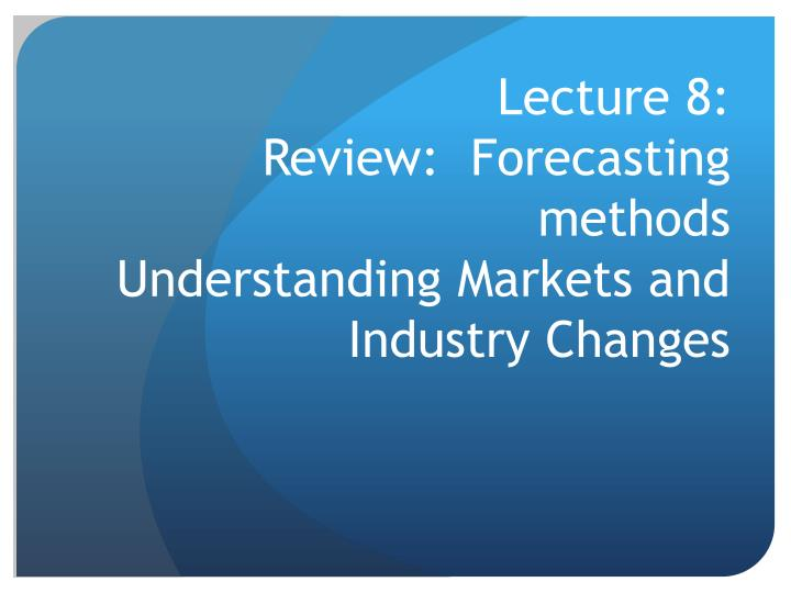 lecture 8 review forecasting methods understanding markets and industry changes n.