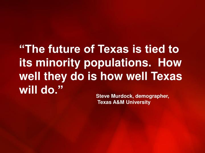 """The future of Texas is tied to its minority populations.  How well they do is how well Texas will do."""