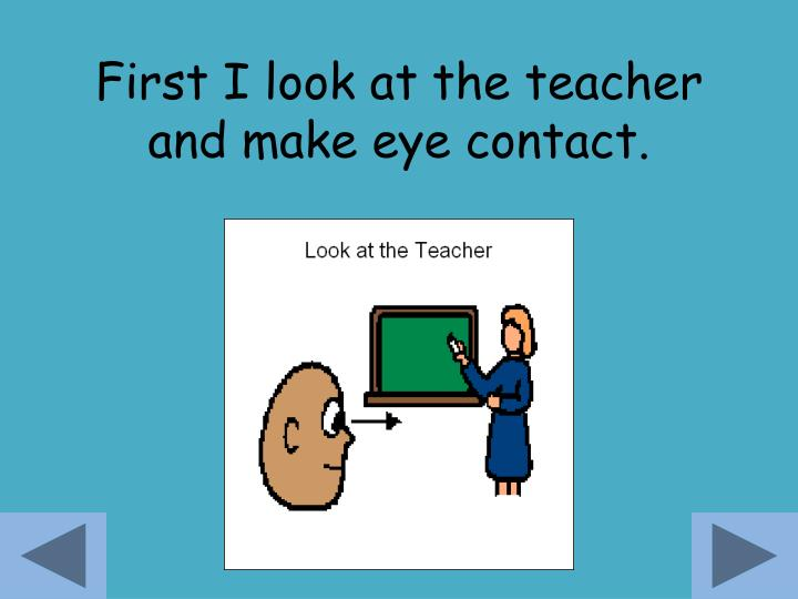 First i look at the teacher and make eye contact
