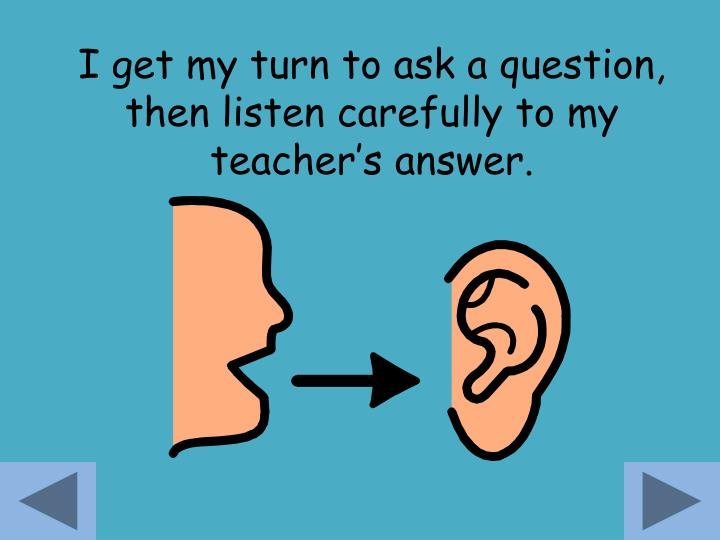 I get my turn to ask a question, then listen carefully to my teacher's answer.