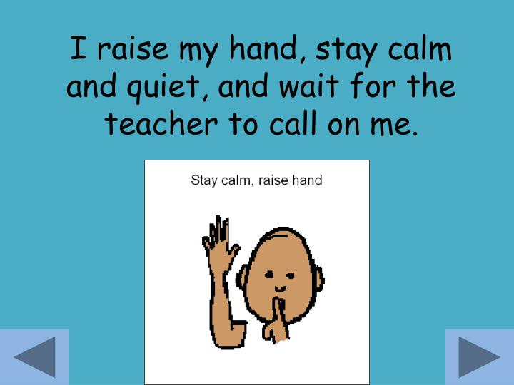 I raise my hand, stay calm and quiet, and wait for the teacher to call on me.