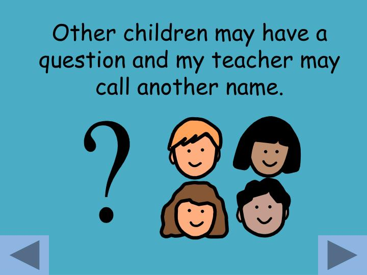 Other children may have a question and my teacher may call another name.