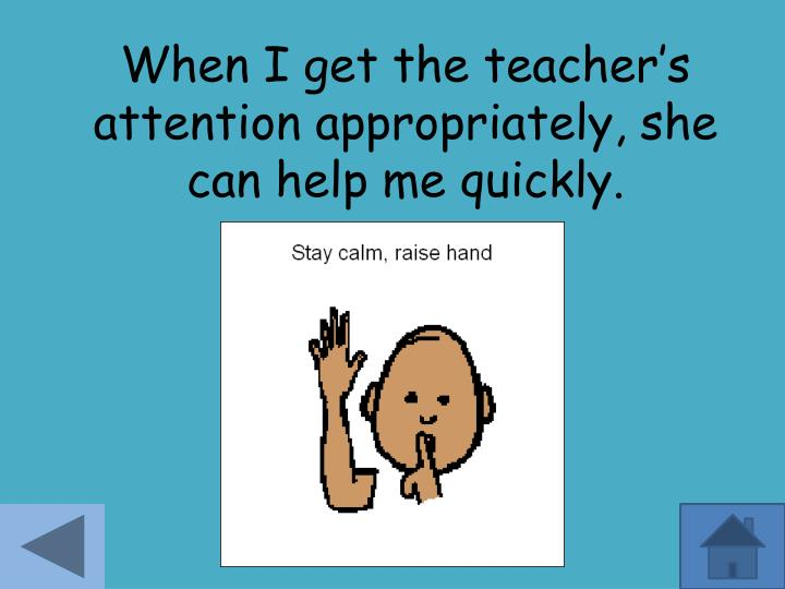 When I get the teacher's attention appropriately, she can help me quickly.