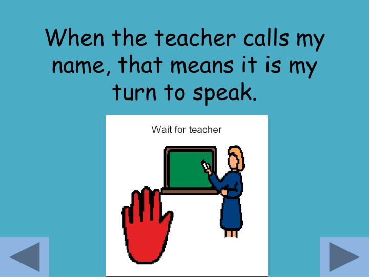 When the teacher calls my name, that means it is my turn to speak.