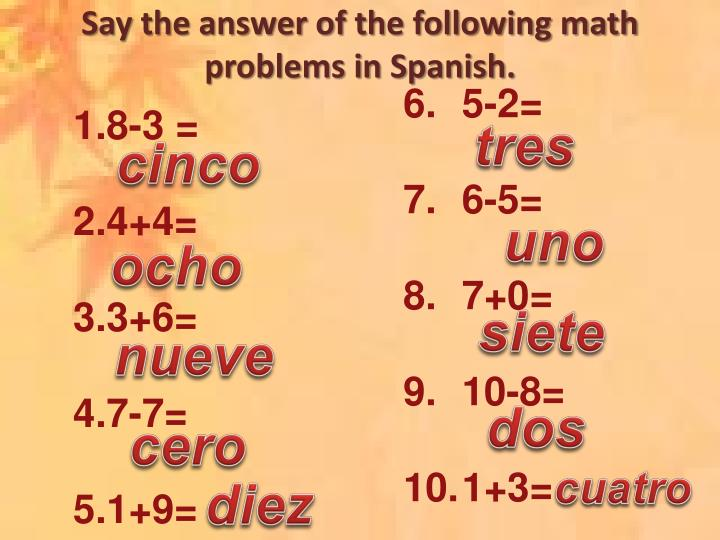 Say the answer of the following math problems in Spanish.