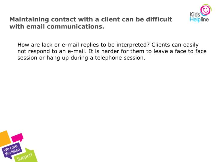Maintaining contact with a client can be difficult with email communications.