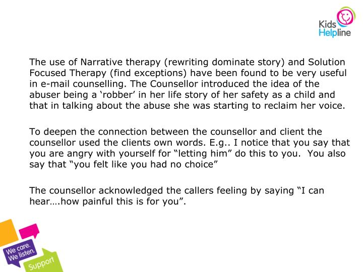 The use of Narrative therapy (rewriting dominate story) and Solution Focused Therapy (find exceptions) have been found to be very useful in e-mail counselling. The Counsellor introduced the idea of the abuser being a 'robber' in her life story of her safety as a child and that in talking about the abuse she was starting to reclaim her voice.