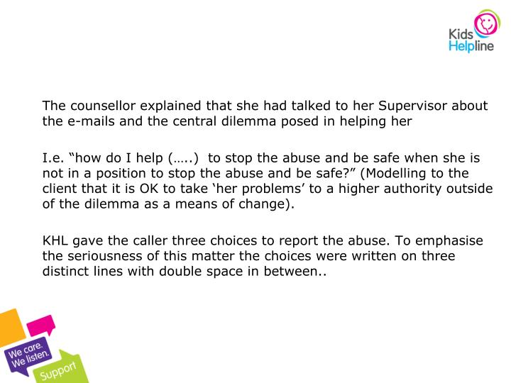 The counsellor explained that she had talked to her Supervisor about the e-mails and the central dilemma posed in helping her