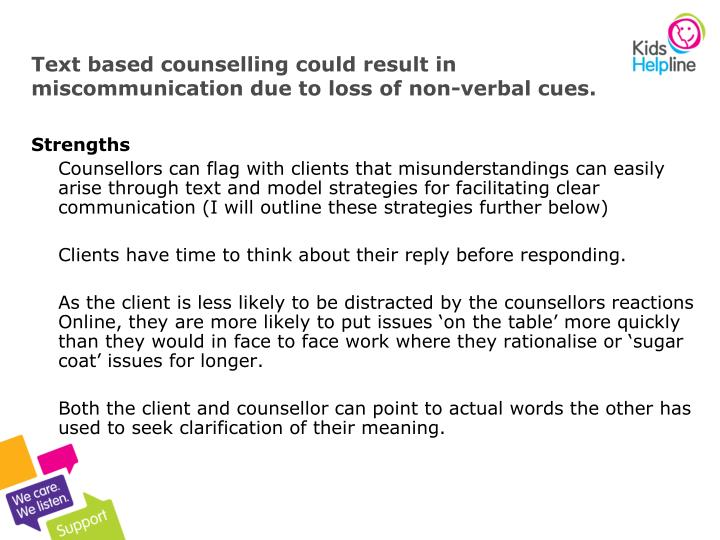 Text based counselling could result in miscommunication due to loss of non-verbal cues.