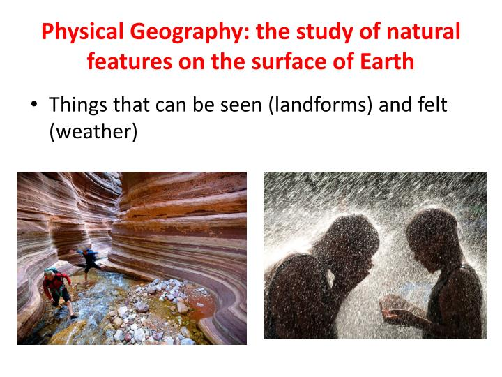 Physical Geography: the study of natural features on the surface of Earth