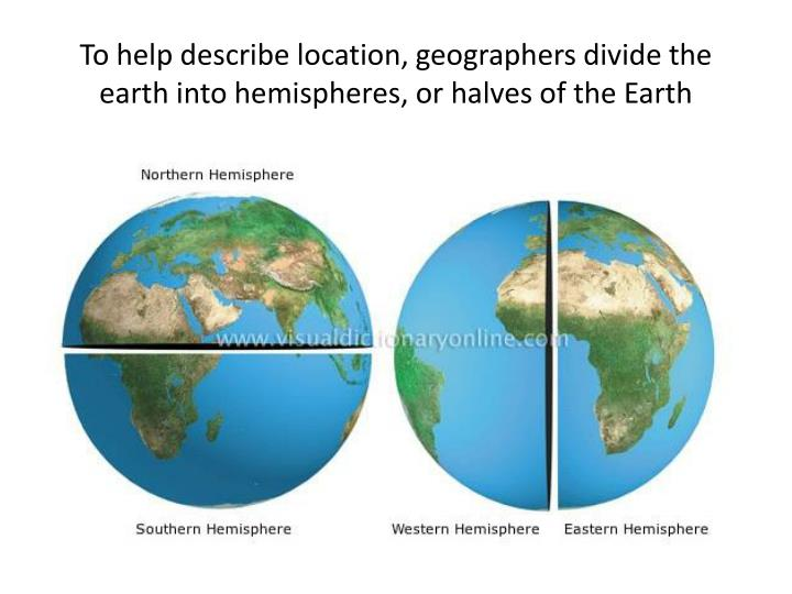 To help describe location, geographers divide the earth into hemispheres, or halves of the Earth