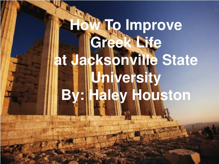 how to improve greek life at jacksonville state university by haley houston n.