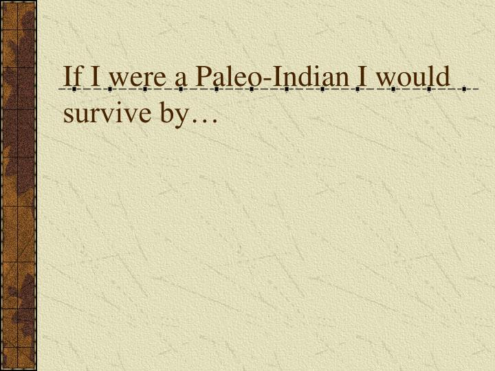 if i were a paleo indian i would survive by n.