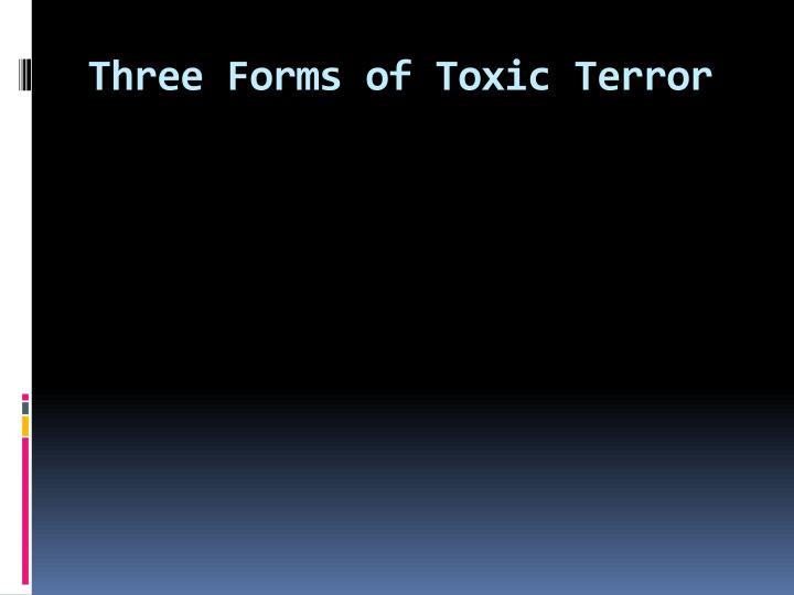 Three Forms of Toxic Terror