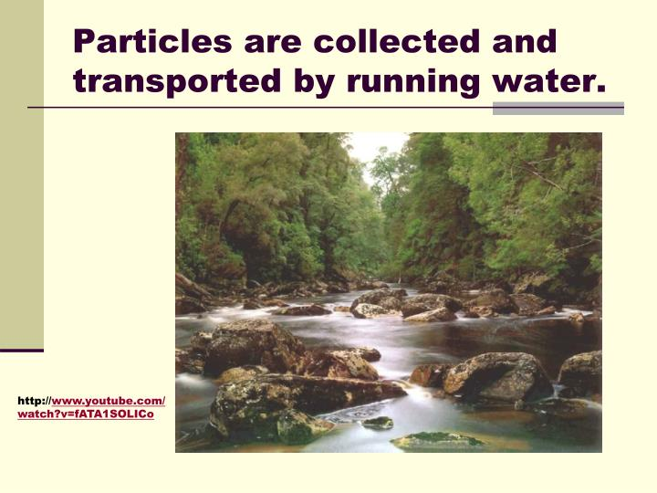 Particles are collected and transported by running water.