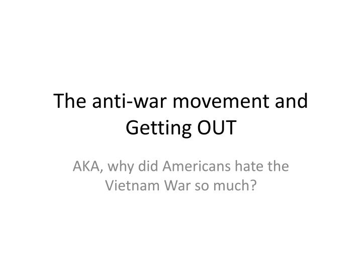 the anti war movement and getting out n.