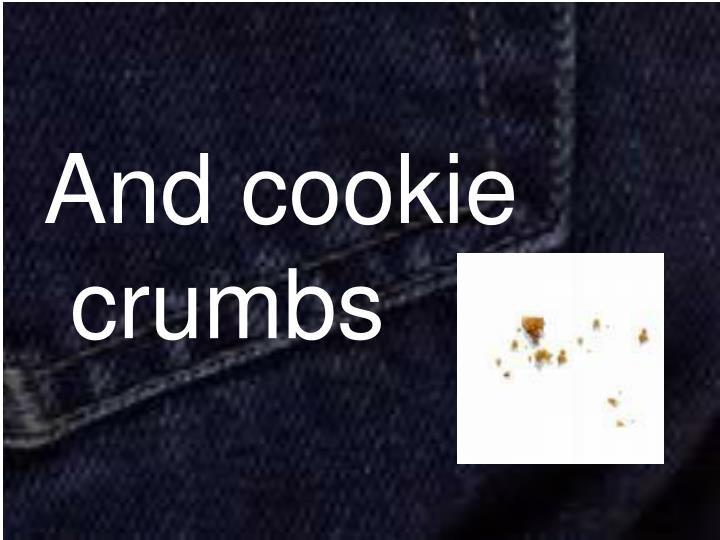 And cookie crumbs