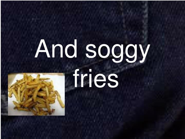 And soggy fries