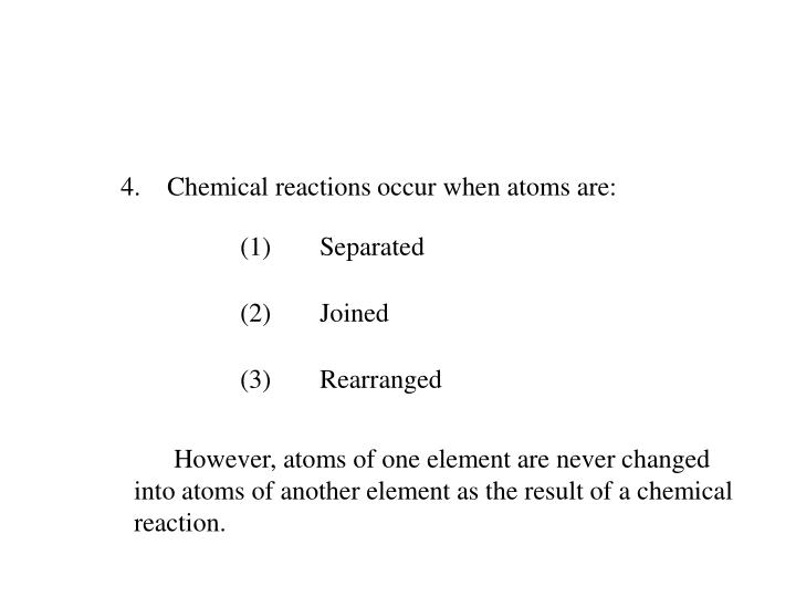 4.    Chemical reactions occur when atoms are: