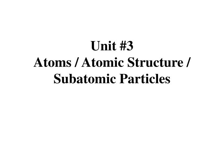 Unit 3 atoms atomic structure subatomic particles