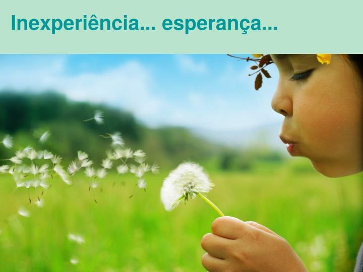 Inexperiência... esperança...