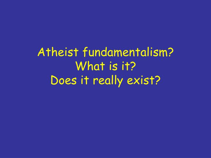 atheist fundamentalism what is it does it really exist n.