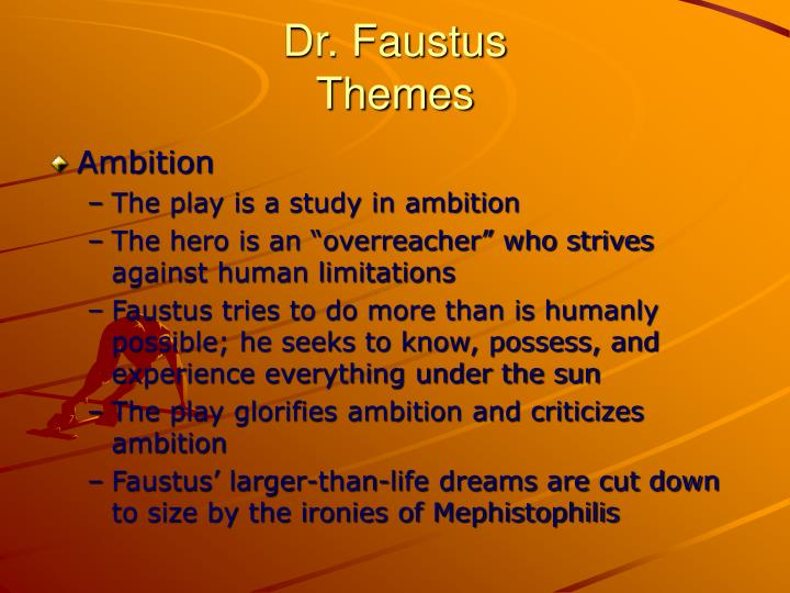 "ambition in dr faustus and everyman Doctor faustus has frequently been interpreted as depicting a clash between the values of the medieval world and the emerging spirit of the sixteenth-century renaissance in medieval europe, christianity and god lay at the center of intellectual life: scientific inquiry languished, and theology was known as ""the queen of the sciences."