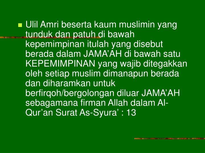Ulil Amri beserta kaum muslimin yang tunduk dan patuh di bawah kepemimpinan itulah yang disebut berada dalam JAMA'AH di bawah satu KEPEMIMPINAN yang wajib ditegakkan oleh setiap muslim dimanapun berada dan diharamkan untuk berfirqoh/bergolongan diluar JAMA'AH sebagamana firman Allah dalam Al-Qur'an Surat As-Syura' : 13