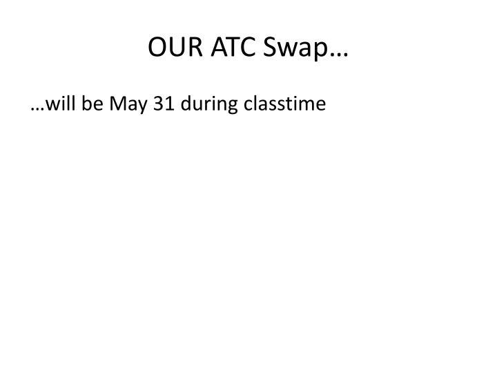 OUR ATC Swap…