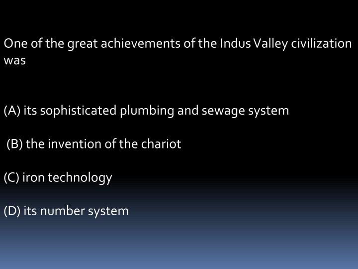 One of the great achievements of the Indus Valley civilization was