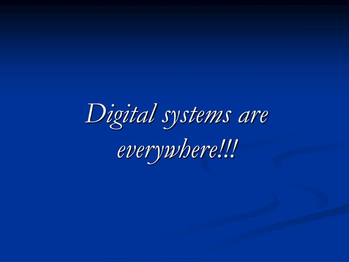 Digital systems are everywhere!!!