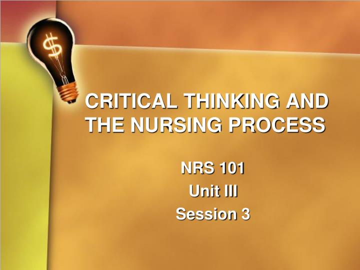 process of critical thinking ppt Nursing process overview objectives 1 explain ways in which nurses use critical thinking 2 identify the steps of the nursing process 3 discuss the importance of the nursing.