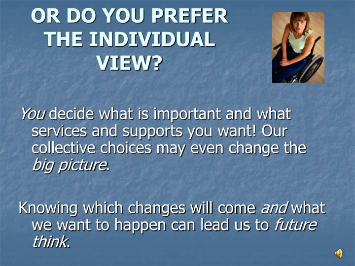 OR DO YOU PREFER THE INDIVIDUAL VIEW?